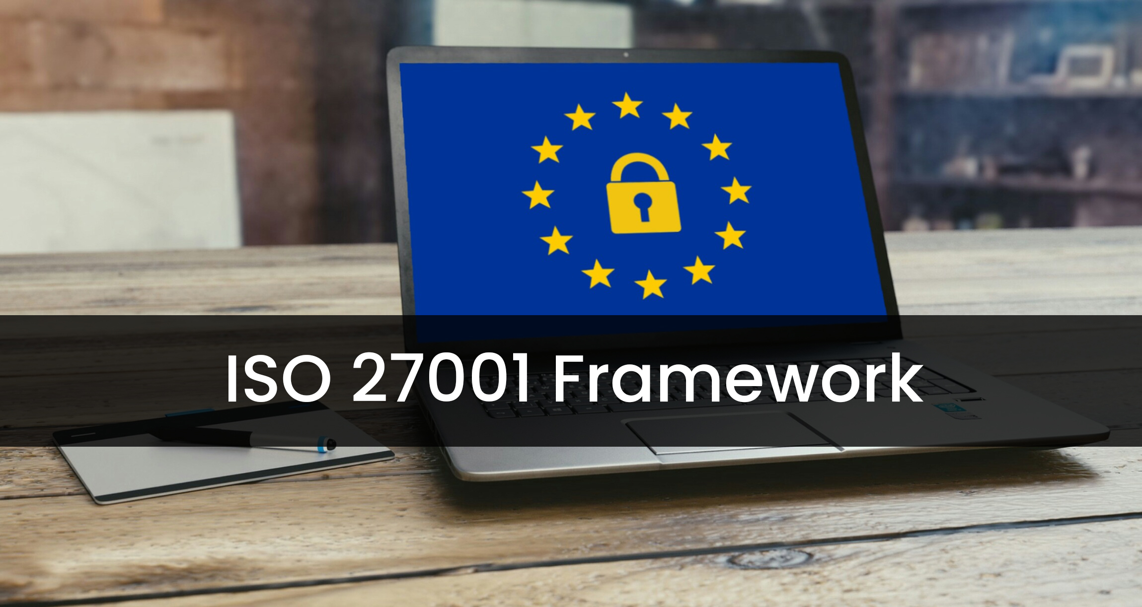 Why ISO 27001 is the Framework of Choice for Information Security